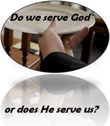 Do We Serve God, or Does He Serve Us?